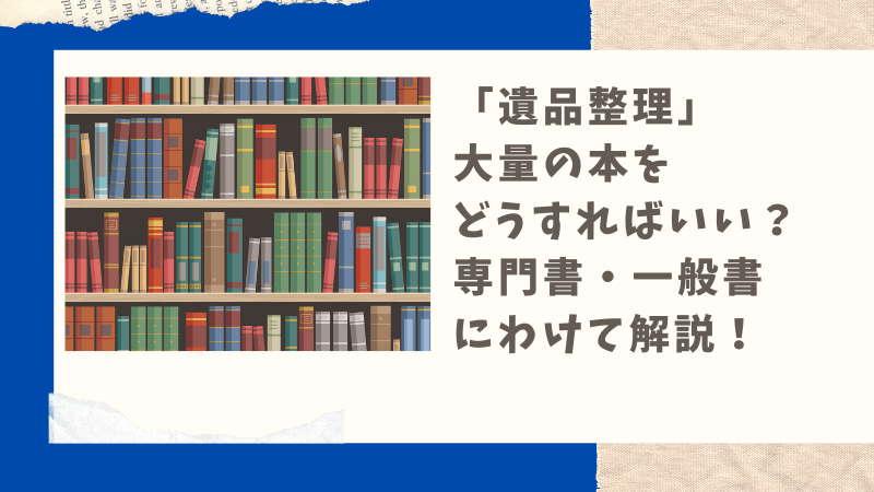遺品として残された大量の書籍。どこに売るのが正解?一般書・専門書それぞれ解説します
